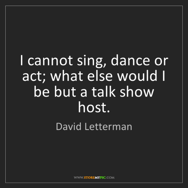 David Letterman: I cannot sing, dance or act; what else would I be but...