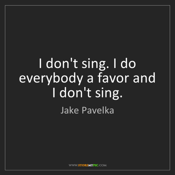 Jake Pavelka: I don't sing. I do everybody a favor and I don't sing.