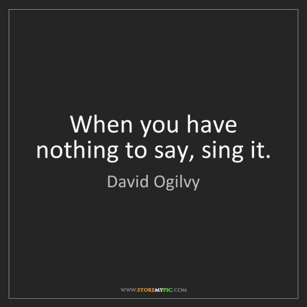 David Ogilvy: When you have nothing to say, sing it.