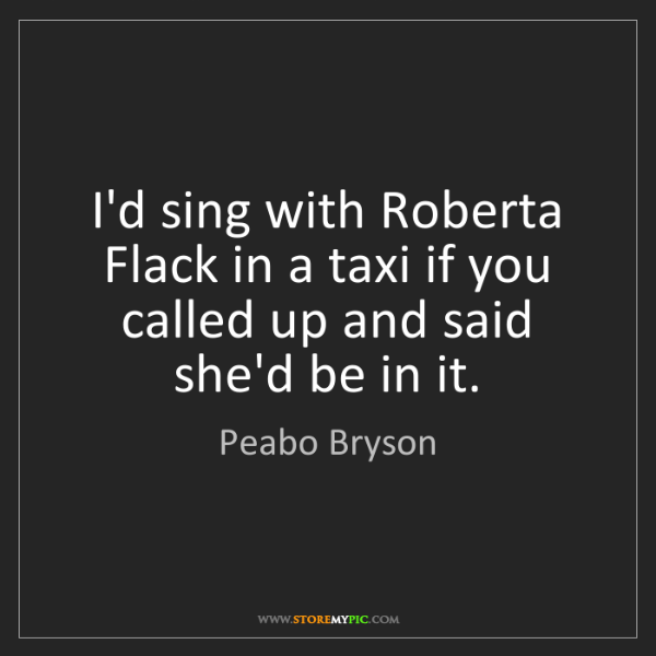 Peabo Bryson: I'd sing with Roberta Flack in a taxi if you called up...