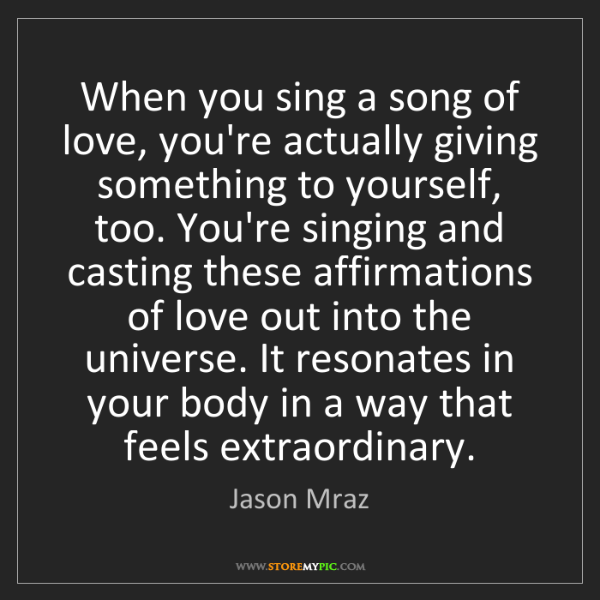 Jason Mraz: When you sing a song of love, you're actually giving...