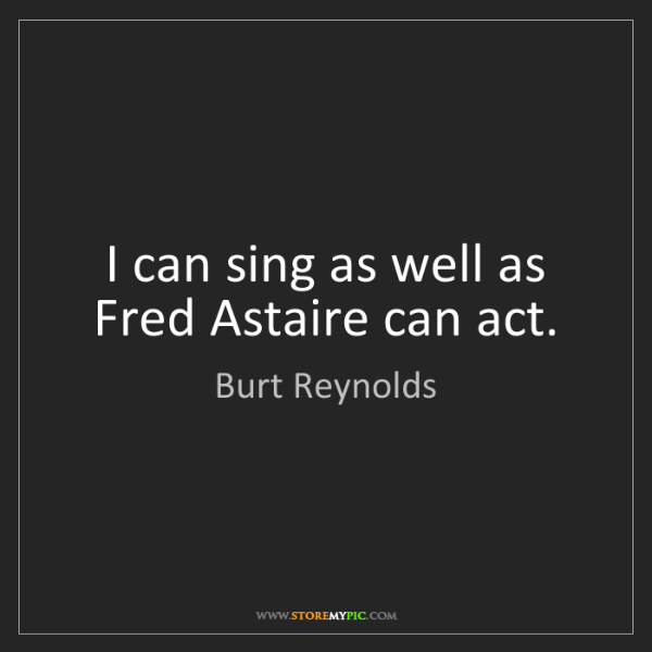 Burt Reynolds: I can sing as well as Fred Astaire can act.