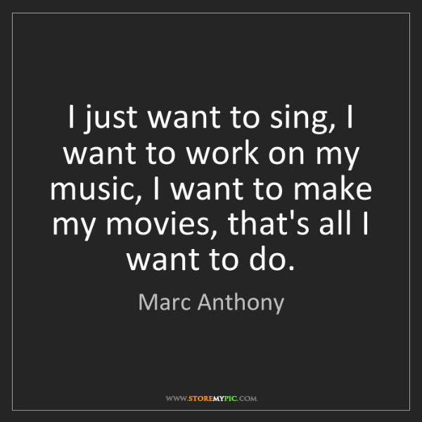 Marc Anthony: I just want to sing, I want to work on my music, I want...