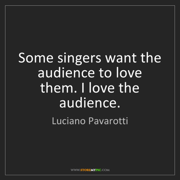 Luciano Pavarotti: Some singers want the audience to love them. I love the...