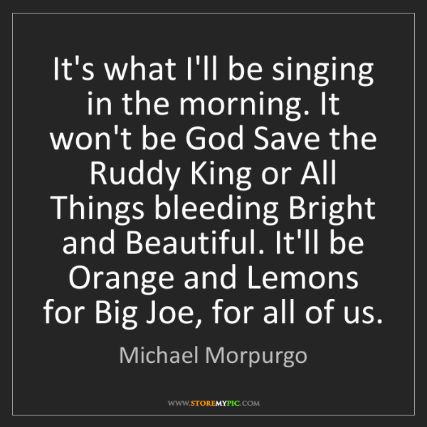 Michael Morpurgo: It's what I'll be singing in the morning. It won't be...