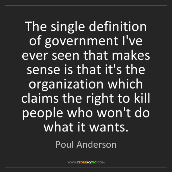 """""""The single definition of government I've ever seen that makes sense is that it's the organization which claims the right to kill people who won't do what it wants."""" - Poul Anderson""""The single definition of government I've ever seen that makes sense is that it's the organization which claims the right to kill people who won't do what it wants."""" - Poul Anderson, Quotes And Thoughts's images"""