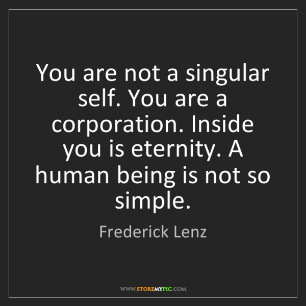 Frederick Lenz: You are not a singular self. You are a corporation. Inside...