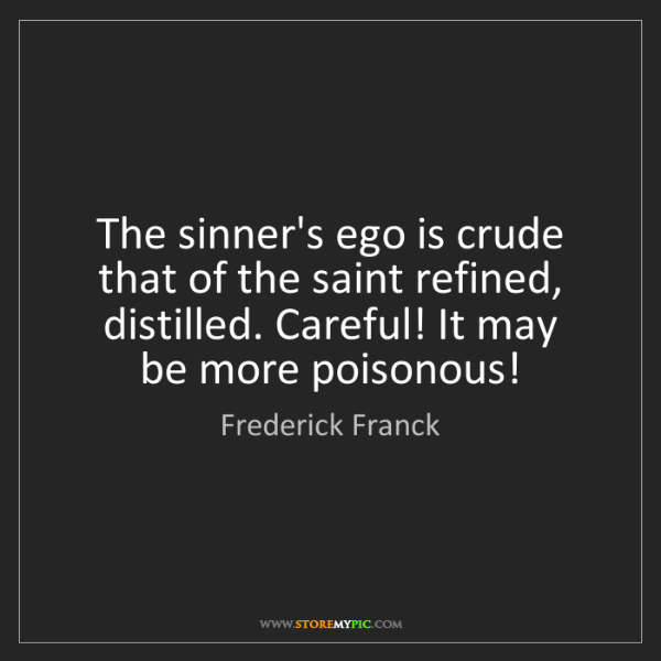 Frederick Franck: The sinner's ego is crude   that of the saint refined,...
