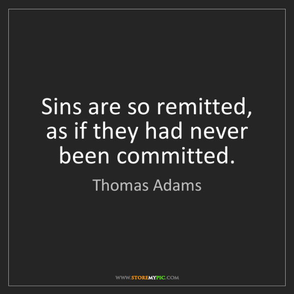Thomas Adams: Sins are so remitted, as if they had never been committed.