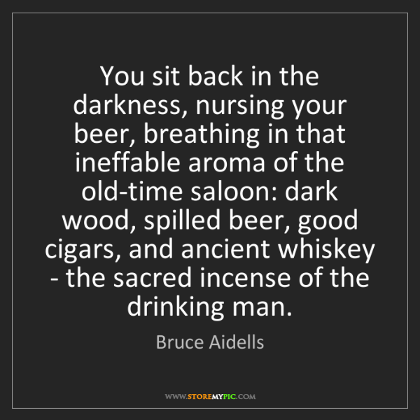 Bruce Aidells: You sit back in the darkness, nursing your beer, breathing...