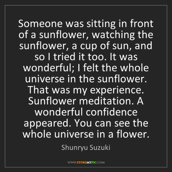Shunryu Suzuki: Someone was sitting in front of a sunflower, watching...