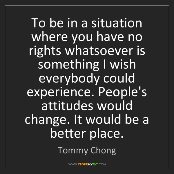Tommy Chong: To be in a situation where you have no rights whatsoever...