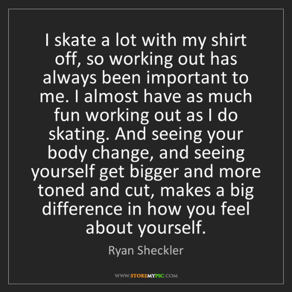 Ryan Sheckler: I skate a lot with my shirt off, so working out has always...