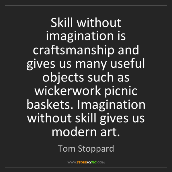 Tom Stoppard: Skill without imagination is craftsmanship and gives...