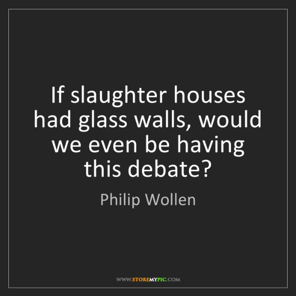 Philip Wollen: If slaughter houses had glass walls, would we even be...