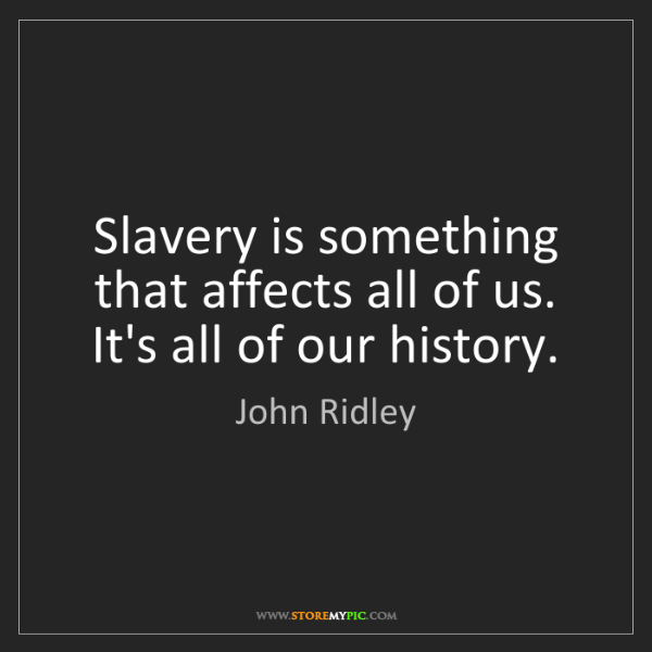 John Ridley: Slavery is something that affects all of us. It's all...