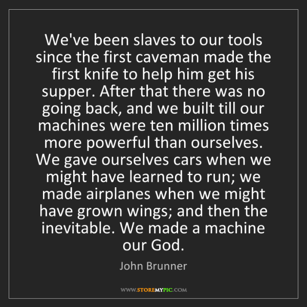 John Brunner: We've been slaves to our tools since the first caveman...
