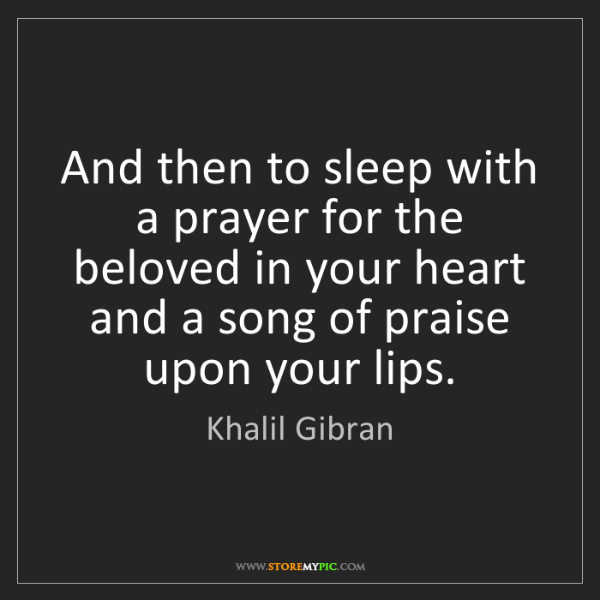 Khalil Gibran: And then to sleep with a prayer for the beloved in your...