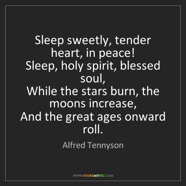 Alfred Tennyson: Sleep sweetly, tender heart, in peace!   Sleep, holy...