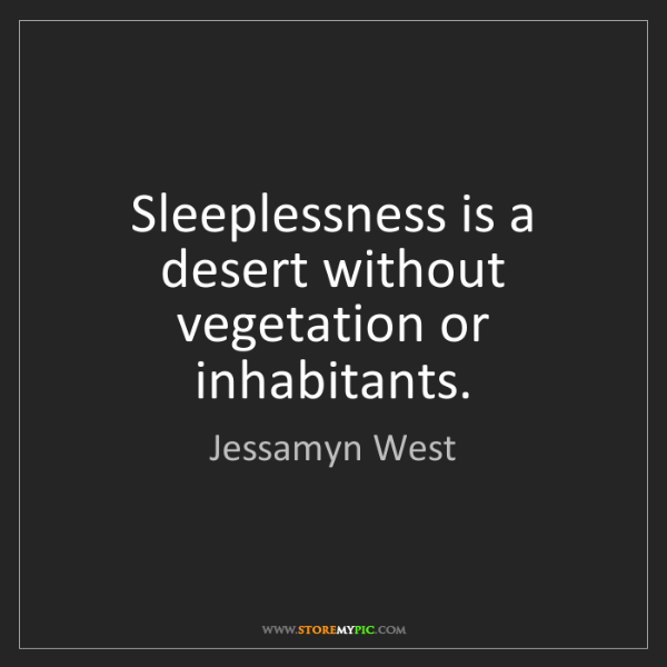 Jessamyn West: Sleeplessness is a desert without vegetation or inhabitants.