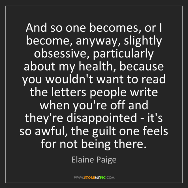 Elaine Paige: And so one becomes, or I become, anyway, slightly obsessive,...