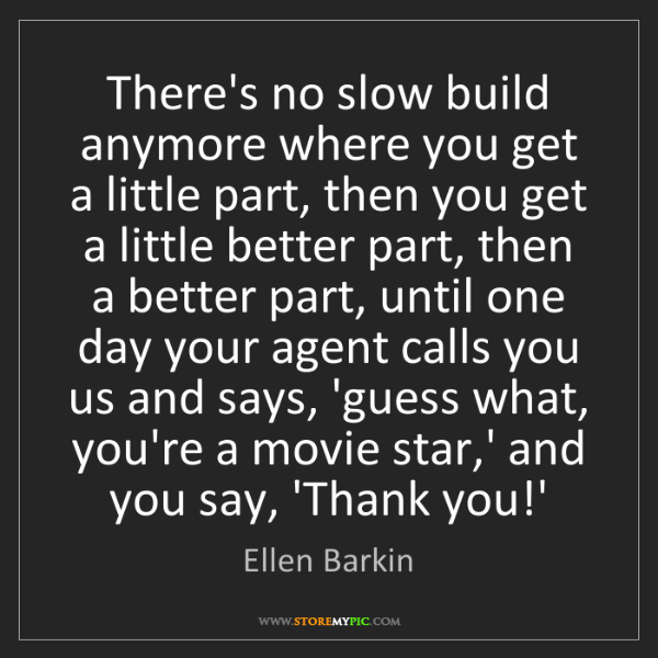 Ellen Barkin: There's no slow build anymore where you get a little...