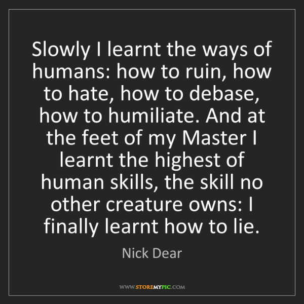Nick Dear: Slowly I learnt the ways of humans: how to ruin, how...