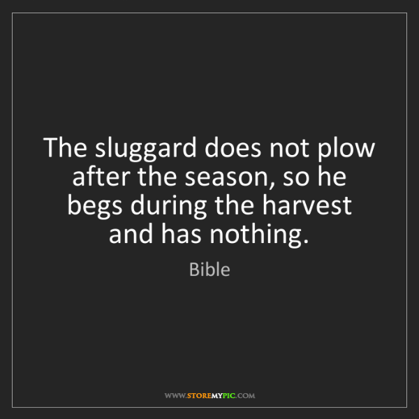 Bible: The sluggard does not plow after the season, so he begs...