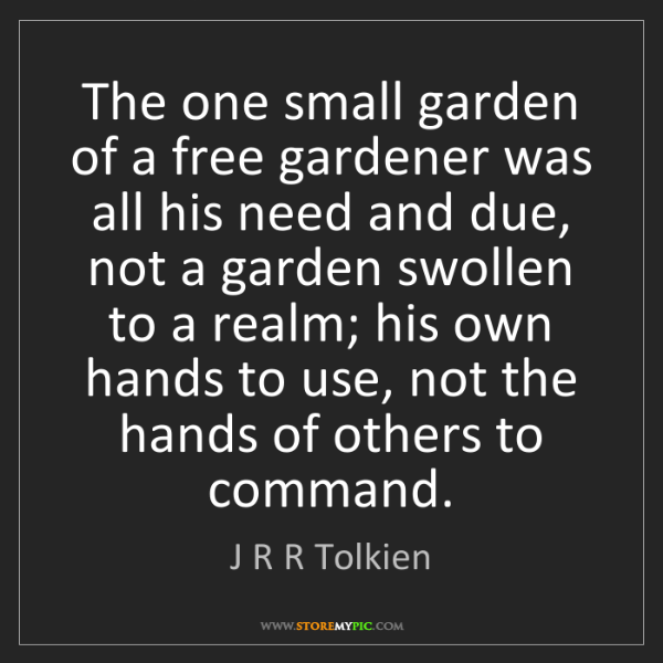 J R R Tolkien: The one small garden of a free gardener was all his need...