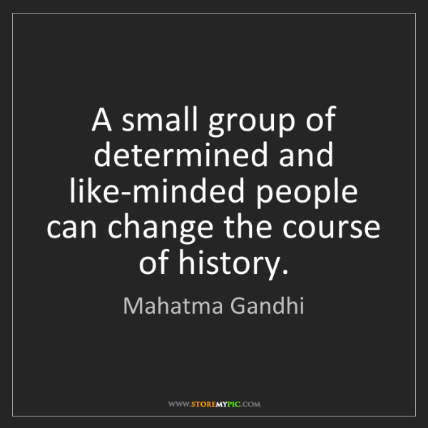 Mahatma Gandhi: A small group of determined and like-minded people can...