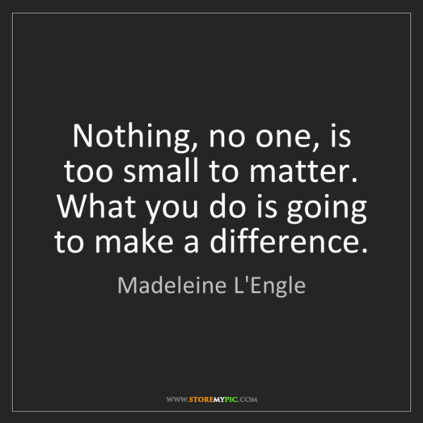 Madeleine L'Engle: Nothing, no one, is too small to matter. What you do...