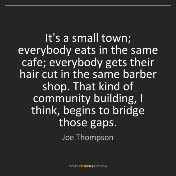 Joe Thompson: It's a small town; everybody eats in the same cafe; everybody...