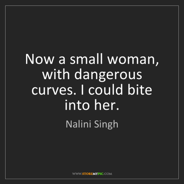 Nalini Singh: Now a small woman, with dangerous curves. I could bite...