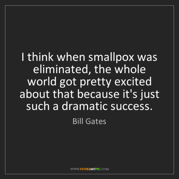 Bill Gates: I think when smallpox was eliminated, the whole world...