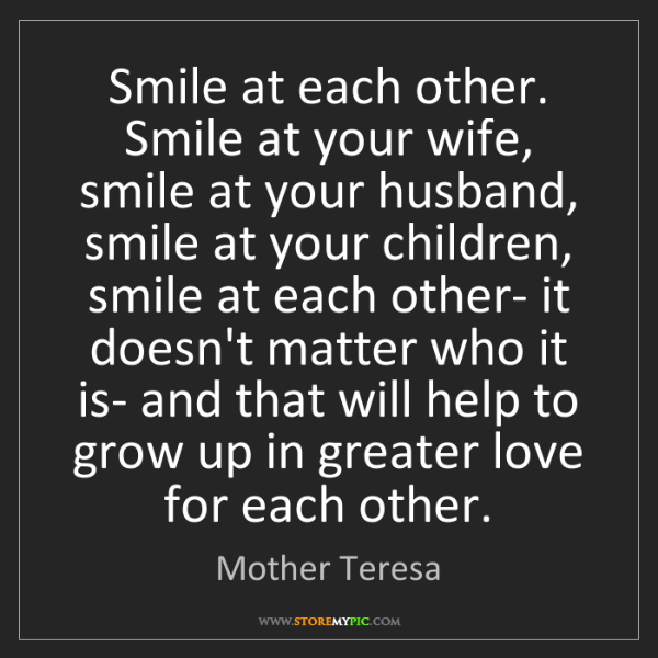 Mother Teresa: Smile at each other. Smile at your wife, smile at your...