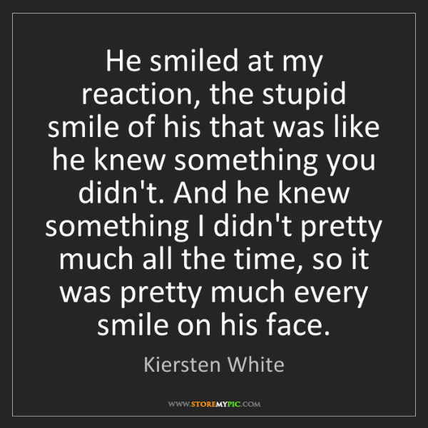 Kiersten White: He smiled at my reaction, the stupid smile of his that...