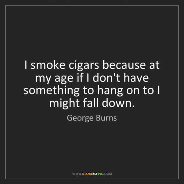 George Burns: I smoke cigars because at my age if I don't have something...