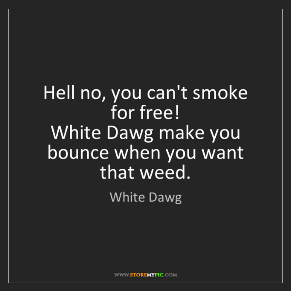 White Dawg: Hell no, you can't smoke for free!   White Dawg make...