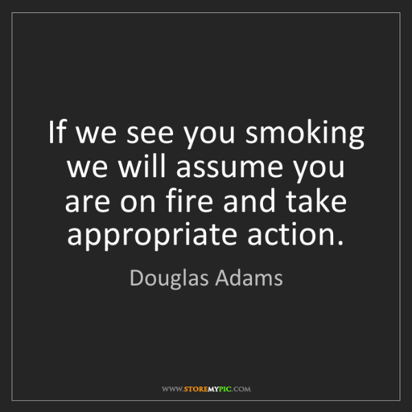 Douglas Adams: If we see you smoking we will assume you are on fire...