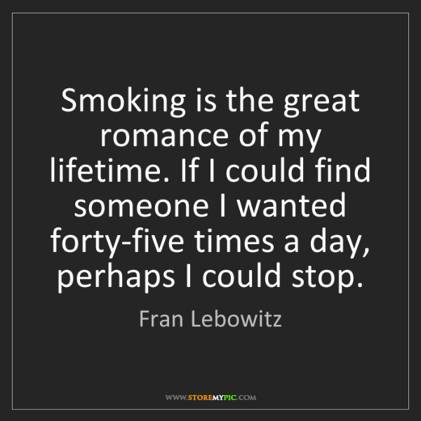 Fran Lebowitz: Smoking is the great romance of my lifetime. If I could...