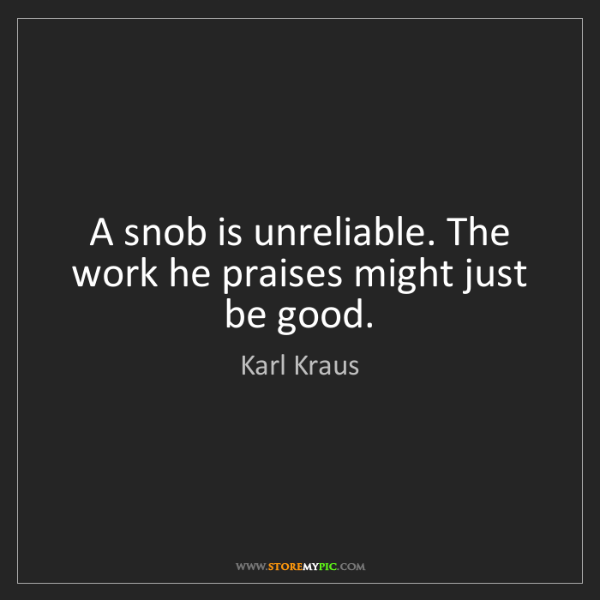Karl Kraus: A snob is unreliable. The work he praises might just...