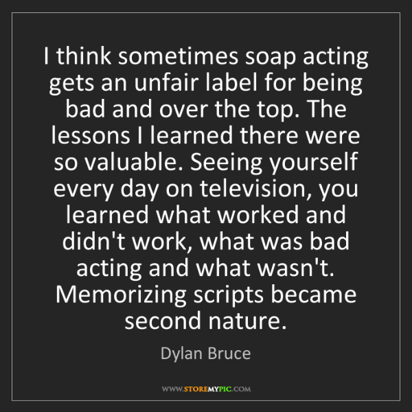 Dylan Bruce: I think sometimes soap acting gets an unfair label for...