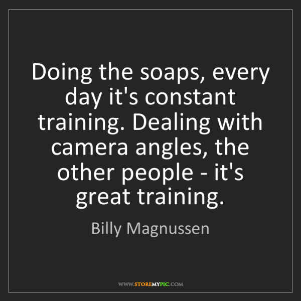 Billy Magnussen: Doing the soaps, every day it's constant training. Dealing...