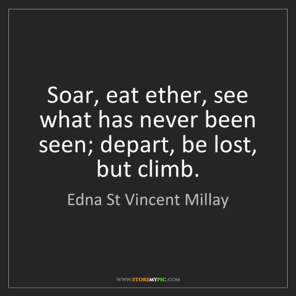 Edna St Vincent Millay: Soar, eat ether, see what has never been seen; depart,...