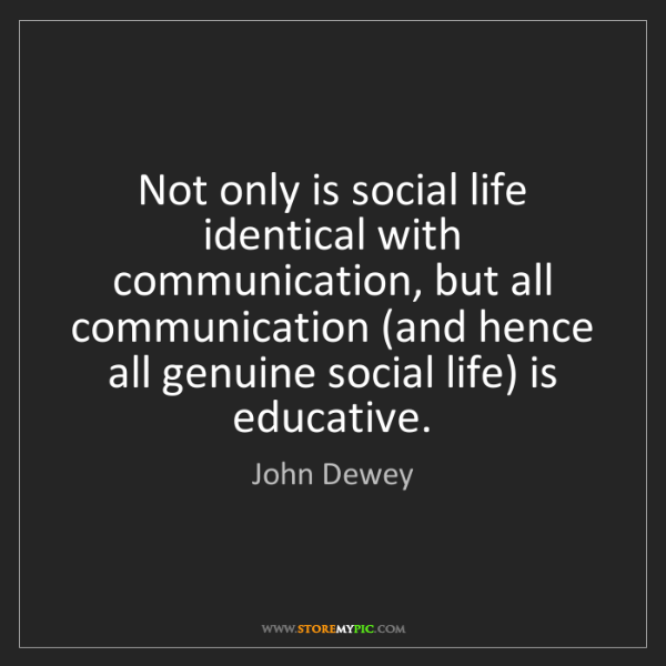 John Dewey: Not only is social life identical with communication,...