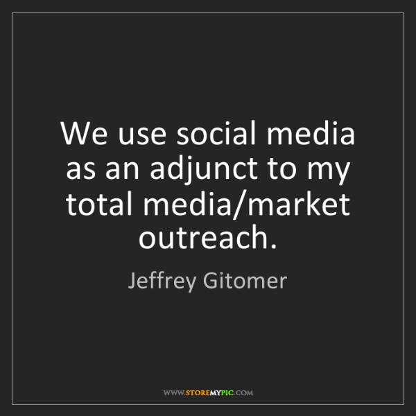 Jeffrey Gitomer: We use social media as an adjunct to my total media/market...