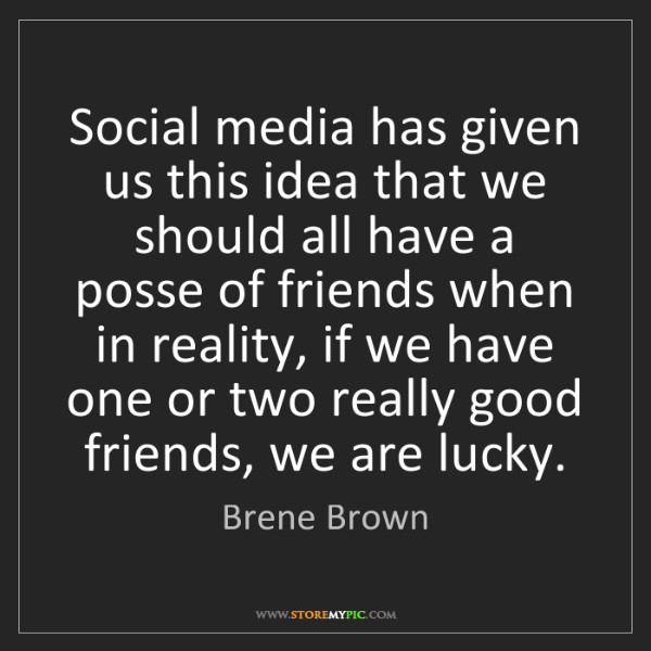 Brene Brown: Social media has given us this idea that we should all...