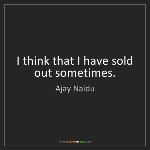 Ajay Naidu: I think that I have sold out sometimes.