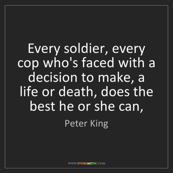 Peter King: Every soldier, every cop who's faced with a decision...