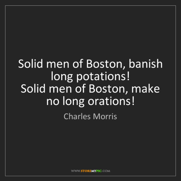 Charles Morris: Solid men of Boston, banish long potations!   Solid men...
